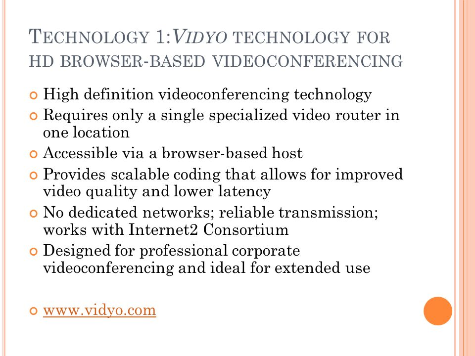 T ECHNOLOGY 1: V IDYO TECHNOLOGY FOR HD BROWSER - BASED VIDEOCONFERENCING High definition videoconferencing technology Requires only a single specialized video router in one location Accessible via a browser-based host Provides scalable coding that allows for improved video quality and lower latency No dedicated networks; reliable transmission; works with Internet2 Consortium Designed for professional corporate videoconferencing and ideal for extended use www.vidyo.com