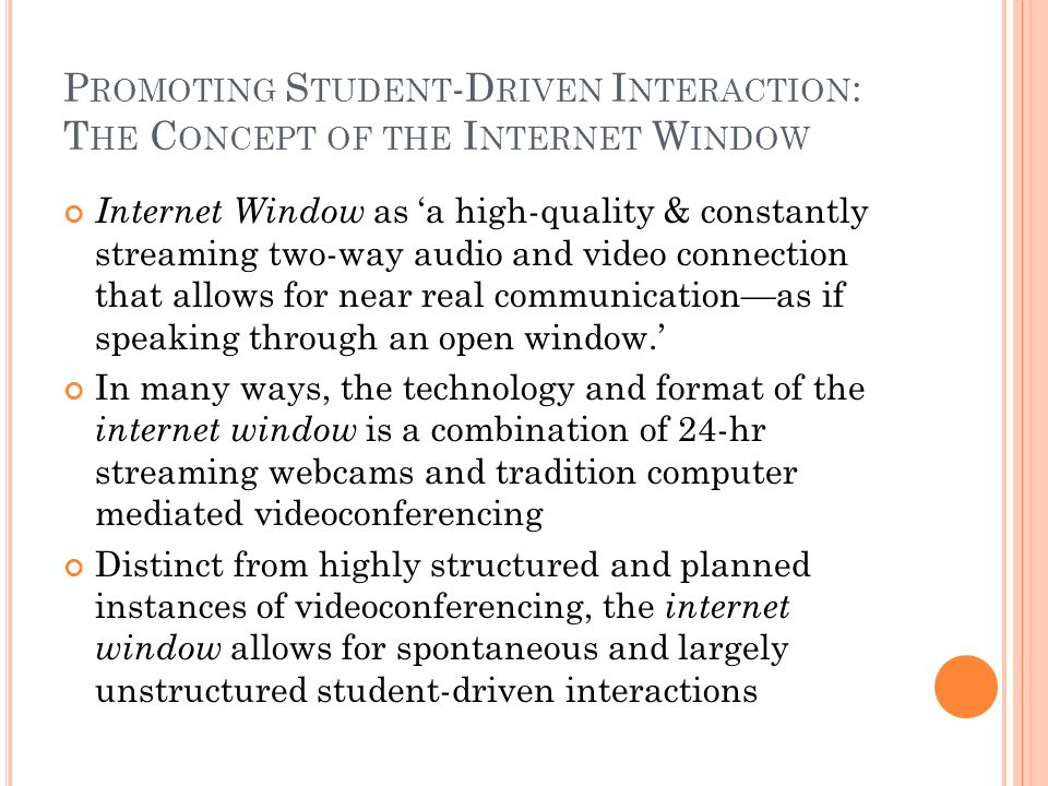 P ROMOTING S TUDENT -D RIVEN I NTERACTION : T HE C ONCEPT OF THE I NTERNET W INDOW Internet Window as a high-quality & constantly streaming two-way audio and video connection that allows for near real communicationas if speaking through an open window.