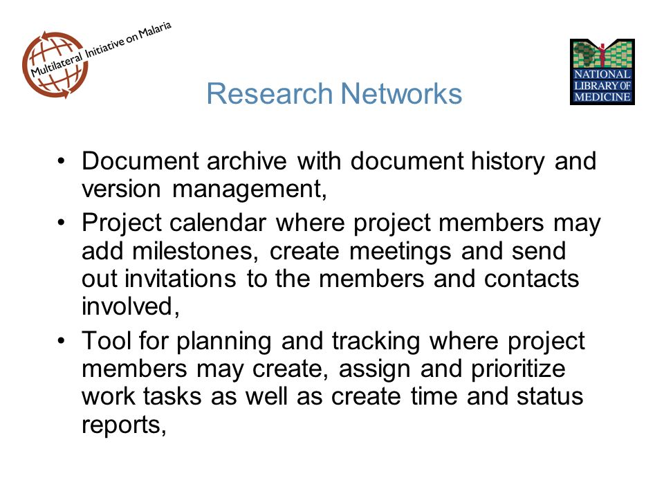 Research Networks Document archive with document history and version management, Project calendar where project members may add milestones, create meetings and send out invitations to the members and contacts involved, Tool for planning and tracking where project members may create, assign and prioritize work tasks as well as create time and status reports,