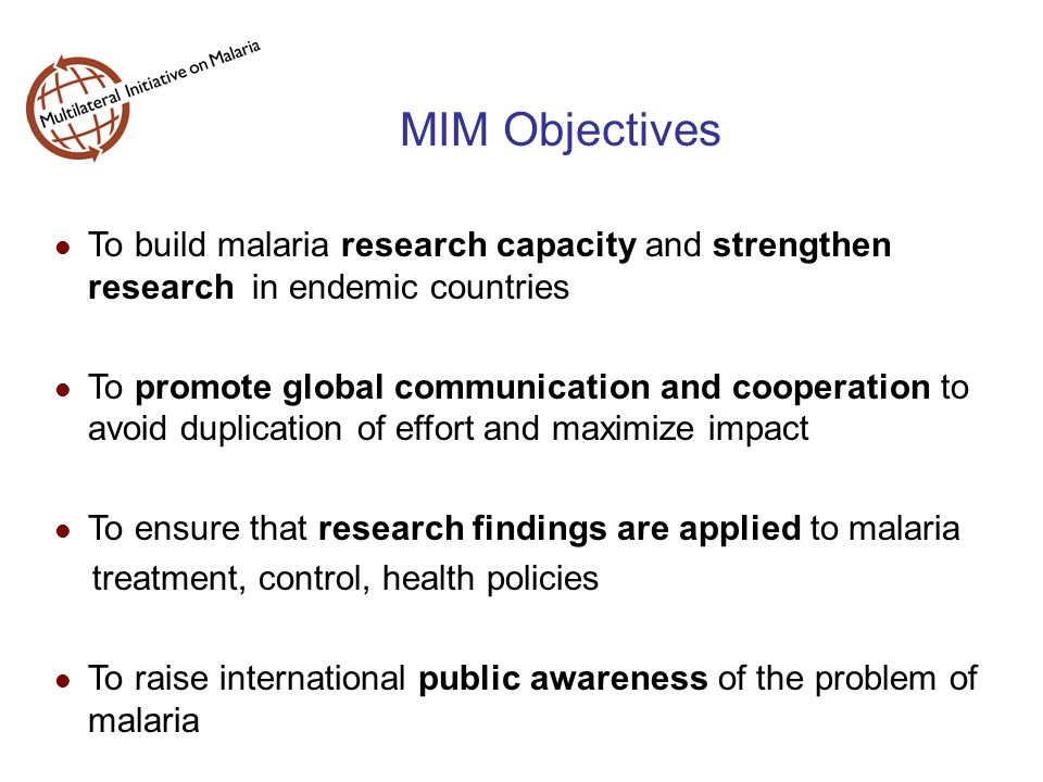 MIM Objectives To build malaria research capacity and strengthen research in endemic countries To promote global communication and cooperation to avoid duplication of effort and maximize impact To ensure that research findings are applied to malaria treatment, control, health policies To raise international public awareness of the problem of malaria