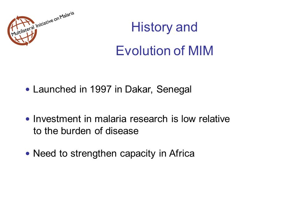 History and Evolution of MIM Investment in malaria research is low relative to the burden of disease Need to strengthen capacity in Africa Launched in 1997 in Dakar, Senegal