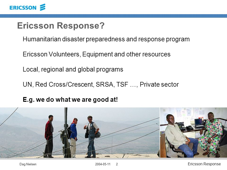 Dag Nielsen Ericsson Response Humanitarian disaster preparedness and response program Ericsson Volunteers, Equipment and other resources Local, regional and global programs UN, Red Cross/Crescent, SRSA, TSF …, Private sector E.g.