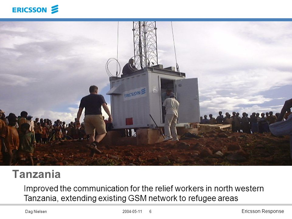 Dag Nielsen Ericsson Response Tanzania Improved the communication for the relief workers in north western Tanzania, extending existing GSM network to refugee areas