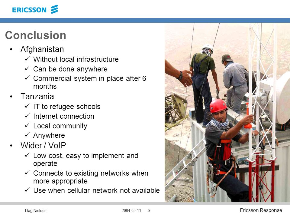 Dag Nielsen Ericsson Response Conclusion Afghanistan Without local infrastructure Can be done anywhere Commercial system in place after 6 months Tanzania IT to refugee schools Internet connection Local community Anywhere Wider / VoIP Low cost, easy to implement and operate Connects to existing networks when more appropriate Use when cellular network not available