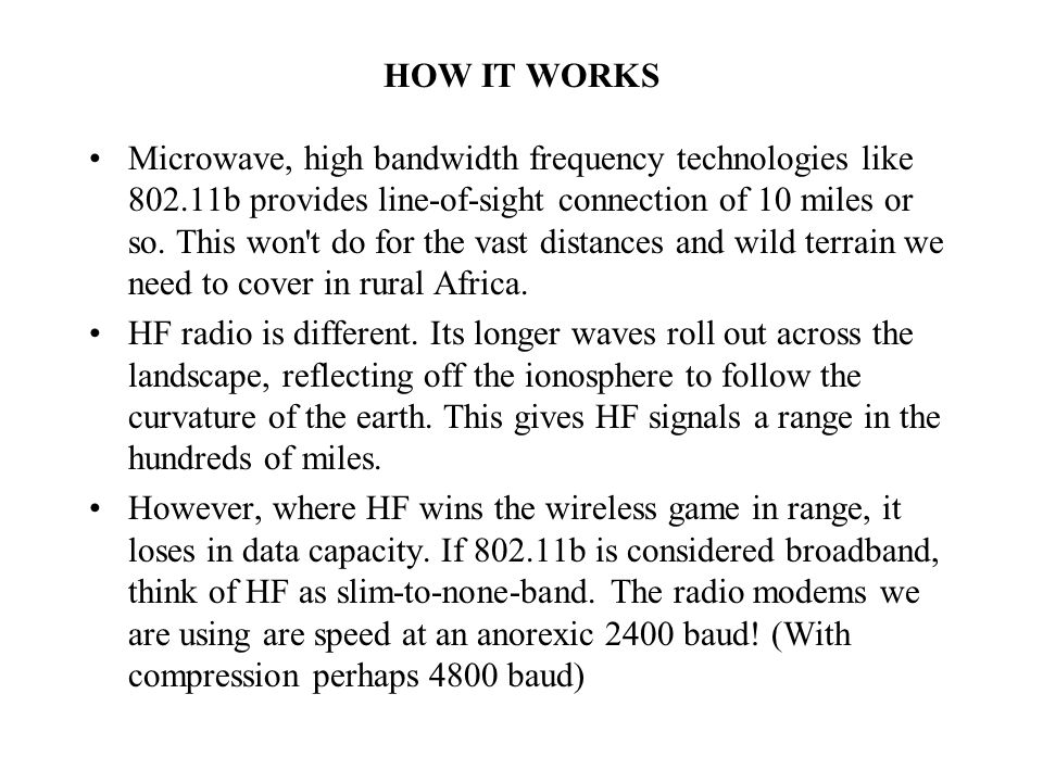 HOW IT WORKS Microwave, high bandwidth frequency technologies like 802.11b provides line-of-sight connection of 10 miles or so.