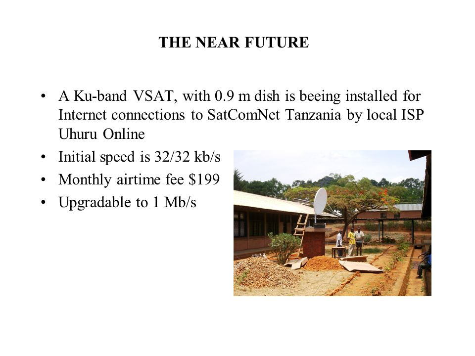 THE NEAR FUTURE A Ku-band VSAT, with 0.9 m dish is beeing installed for Internet connections to SatComNet Tanzania by local ISP Uhuru Online Initial speed is 32/32 kb/s Monthly airtime fee $199 Upgradable to 1 Mb/s