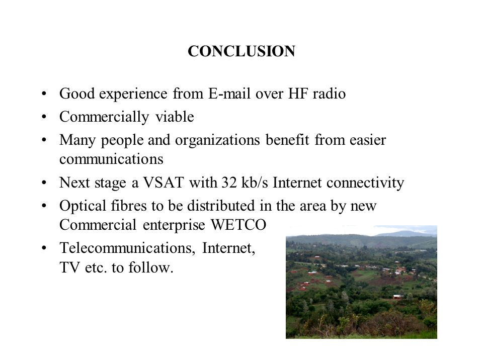 CONCLUSION Good experience from E-mail over HF radio Commercially viable Many people and organizations benefit from easier communications Next stage a VSAT with 32 kb/s Internet connectivity Optical fibres to be distributed in the area by new Commercial enterprise WETCO Telecommunications, Internet, TV etc.