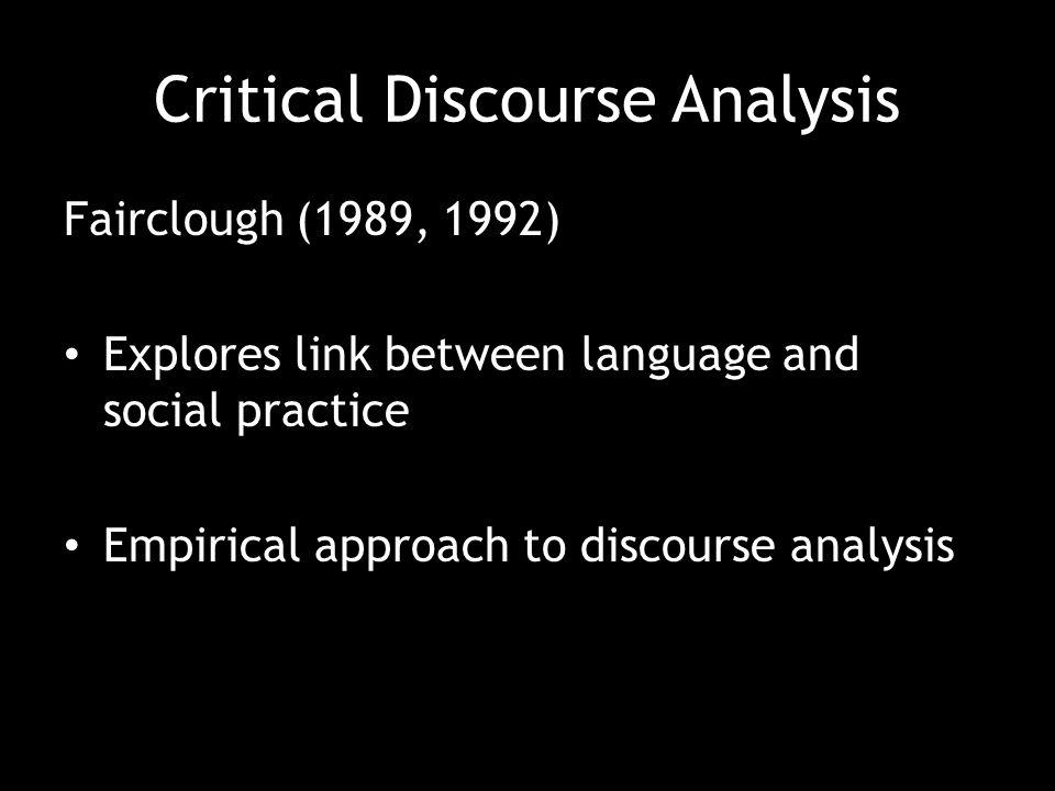 Critical Discourse Analysis Fairclough (1989, 1992) Explores link between language and social practice Empirical approach to discourse analysis