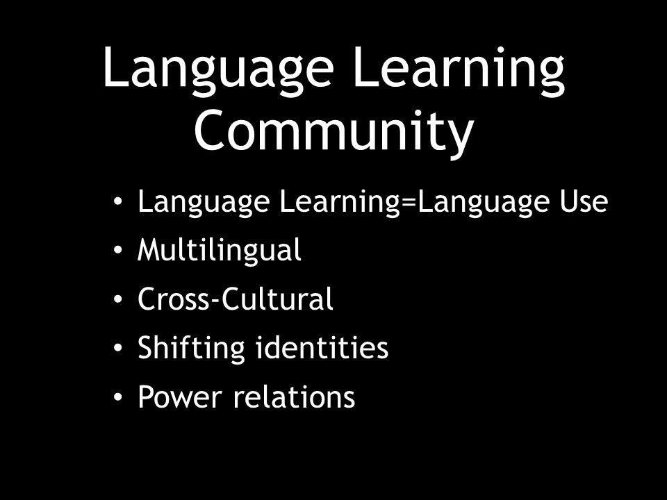 Language Learning Community Language Learning=Language Use Multilingual Cross-Cultural Shifting identities Power relations
