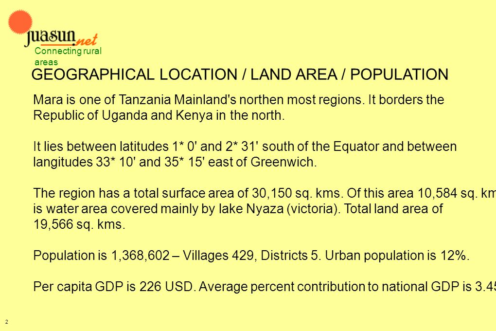 GEOGRAPHICAL LOCATION / LAND AREA / POPULATION Mara is one of Tanzania Mainland's northen most regions. It borders the Republic of Uganda and Kenya in