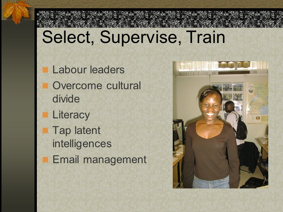 Select, Supervise, Train Labour leaders Overcome cultural divide Literacy Tap latent intelligences Email management
