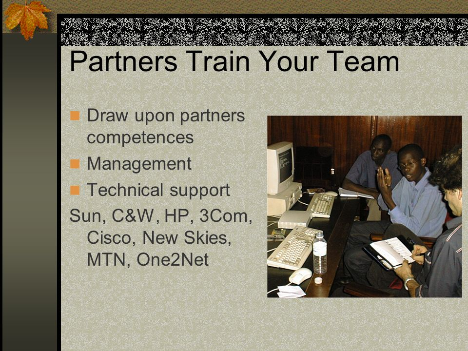 Partners Train Your Team Draw upon partners competences Management Technical support Sun, C&W, HP, 3Com, Cisco, New Skies, MTN, One2Net