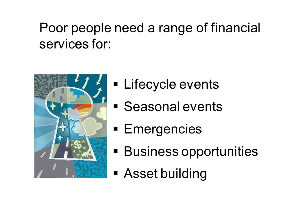 Poor people need a range of financial services for: Lifecycle events Seasonal events Emergencies Business opportunities Asset building