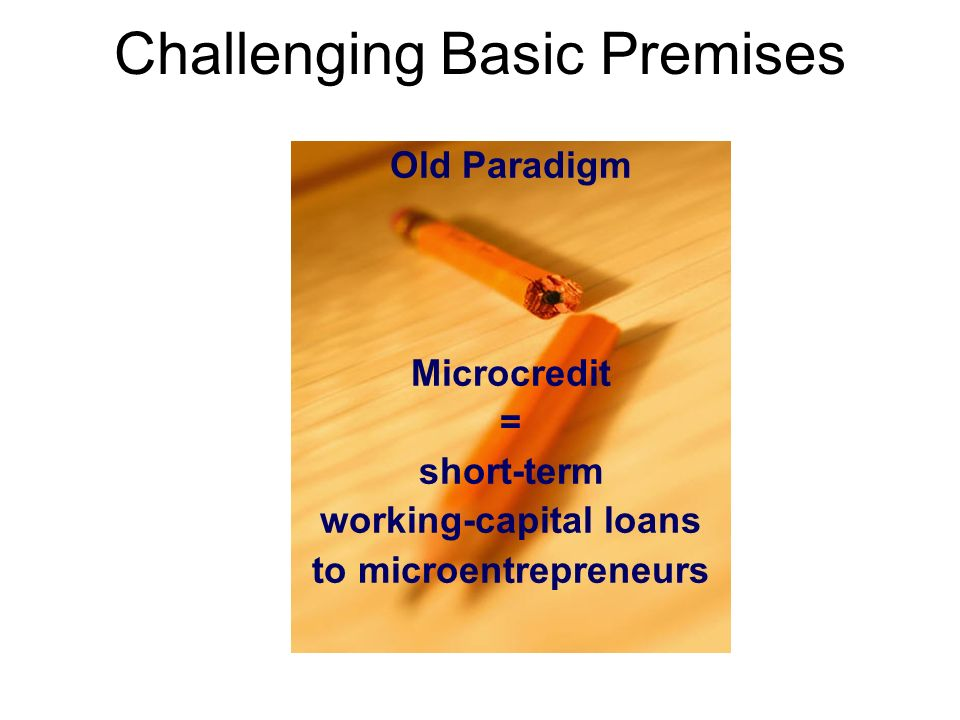 Challenging Basic Premises Old Paradigm Microcredit = short-term working-capital loans to microentrepreneurs
