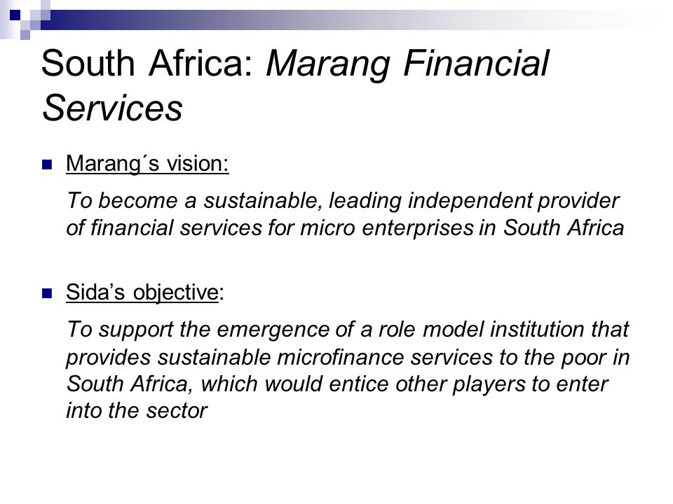 South Africa: Marang Financial Services Marang´s vision: To become a sustainable, leading independent provider of financial services for micro enterprises in South Africa Sidas objective: To support the emergence of a role model institution that provides sustainable microfinance services to the poor in South Africa, which would entice other players to enter into the sector