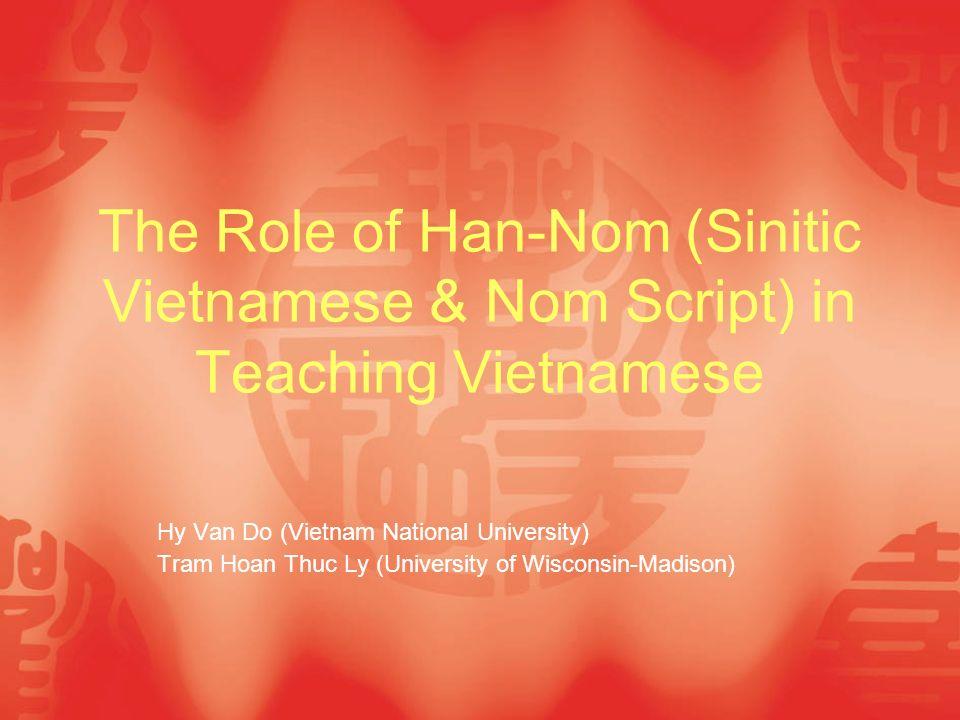 The Role of Han-Nom (Sinitic Vietnamese & Nom Script) in Teaching Vietnamese Hy Van Do (Vietnam National University) Tram Hoan Thuc Ly (University of Wisconsin-Madison)