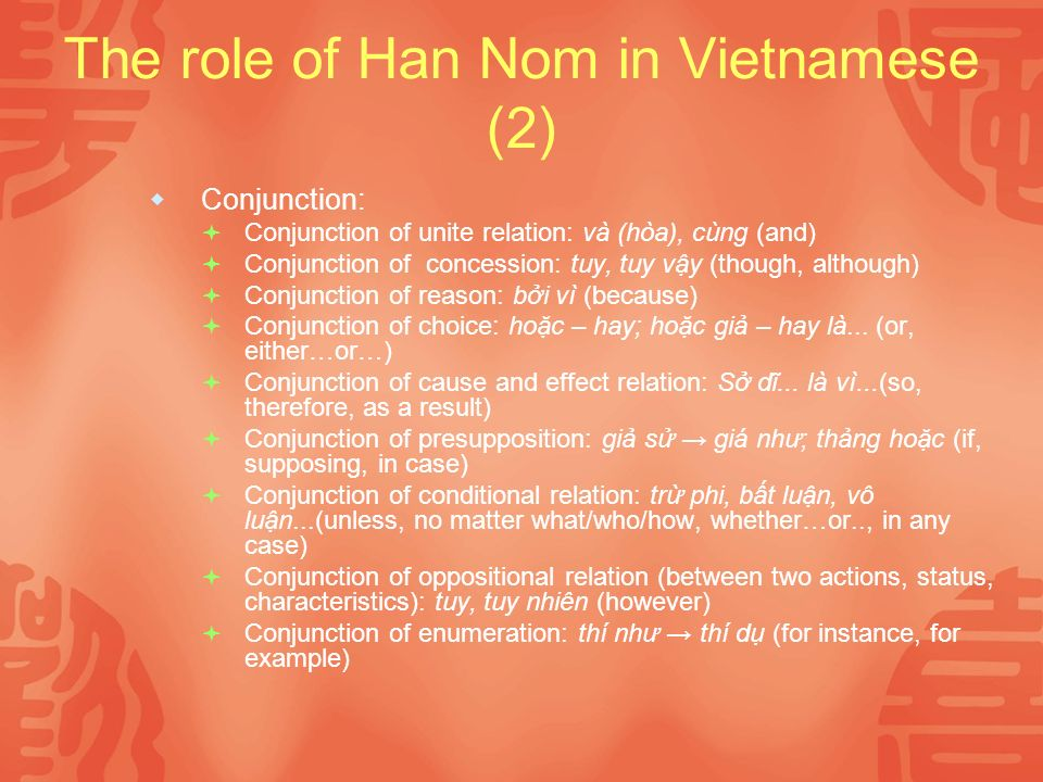 The role of Han Nom in Vietnamese (2) Conjunction: Conjunction of unite relation: và (hòa), cùng (and) Conjunction of concession: tuy, tuy vy (though, although) Conjunction of reason: bi vì (because) Conjunction of choice: hoc – hay; hoc gi – hay là...