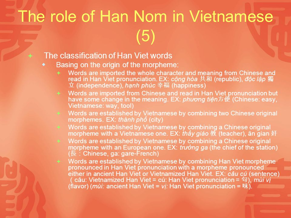 The role of Han Nom in Vietnamese (5) The classification of Han Viet words Basing on the origin of the morpheme: Words are imported the whole character and meaning from Chinese and read in Han Viet pronunciation.