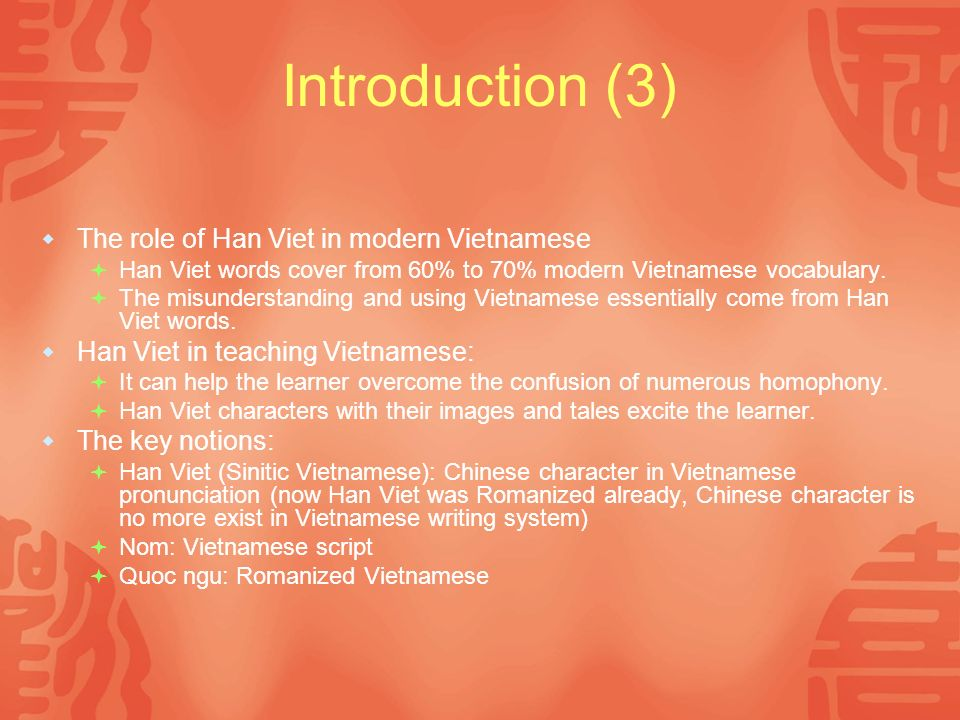 Introduction (3) The role of Han Viet in modern Vietnamese Han Viet words cover from 60% to 70% modern Vietnamese vocabulary.