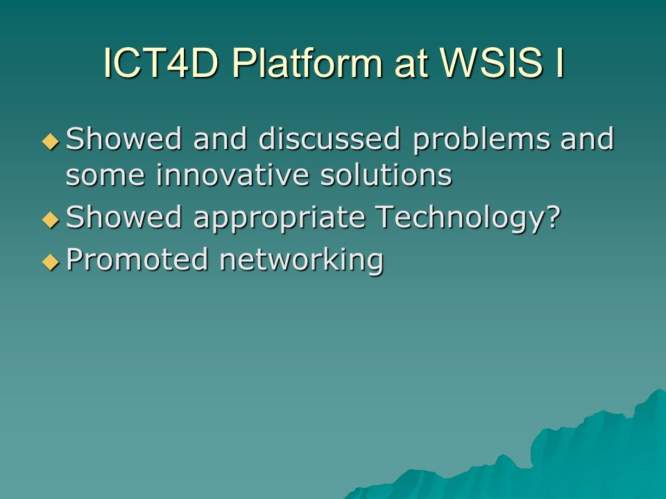 ICT4D Platform at WSIS I Showed and discussed problems and some innovative solutions Showed and discussed problems and some innovative solutions Showed appropriate Technology.