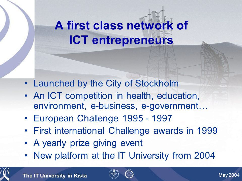 The IT University in Kista May 2004 A first class network of ICT entrepreneurs Launched by the City of Stockholm An ICT competition in health, education, environment, e-business, e-government… European Challenge First international Challenge awards in 1999 A yearly prize giving event New platform at the IT University from 2004
