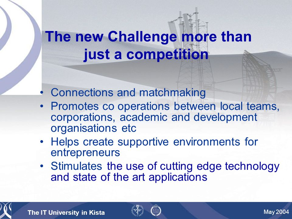 The IT University in Kista May 2004 The new Challenge more than just a competition Connections and matchmaking Promotes co operations between local teams, corporations, academic and development organisations etc Helps create supportive environments for entrepreneurs Stimulates the use of cutting edge technology and state of the art applications