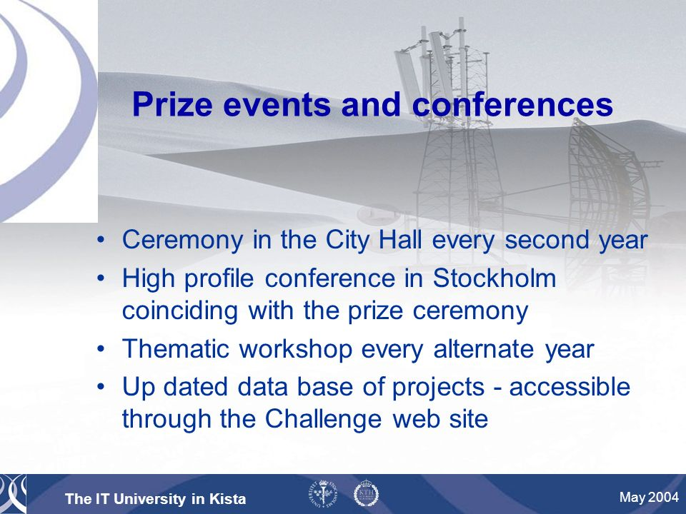 The IT University in Kista May 2004 Ceremony in the City Hall every second year High profile conference in Stockholm coinciding with the prize ceremony Thematic workshop every alternate year Up dated data base of projects - accessible through the Challenge web site Prize events and conferences