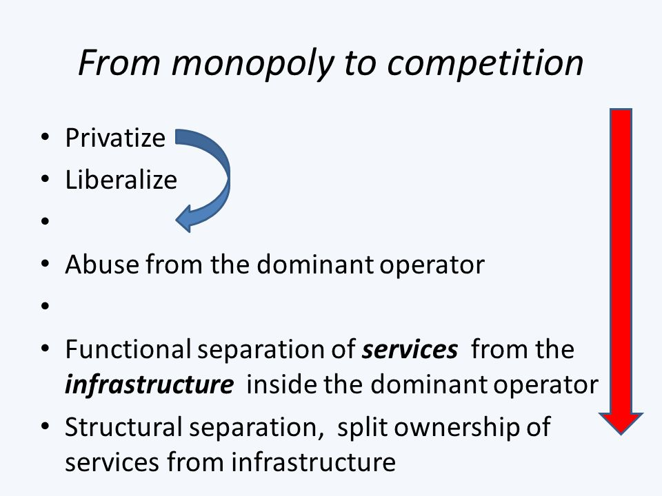 From monopoly to competition Privatize Liberalize Abuse from the dominant operator Functional separation of services from the infrastructure inside the dominant operator Structural separation, split ownership of services from infrastructure