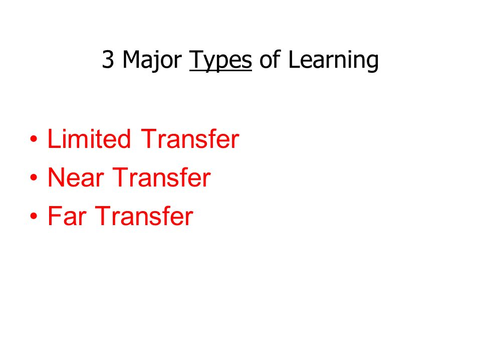 3 Major Types of Learning Limited Transfer Near Transfer Far Transfer