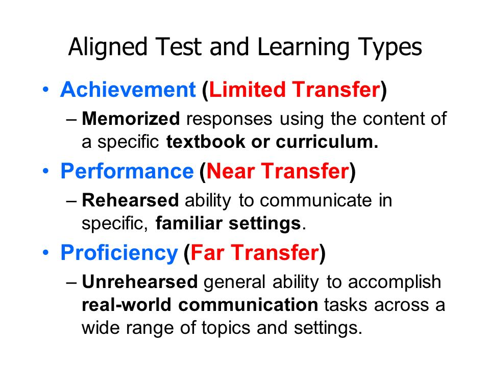 Aligned Test and Learning Types Achievement (Limited Transfer) –Memorized responses using the content of a specific textbook or curriculum. Performanc