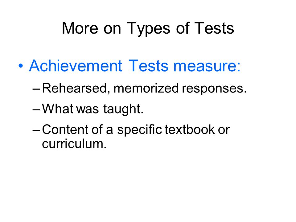 More on Types of Tests Achievement Tests measure: –Rehearsed, memorized responses. –What was taught. –Content of a specific textbook or curriculum.