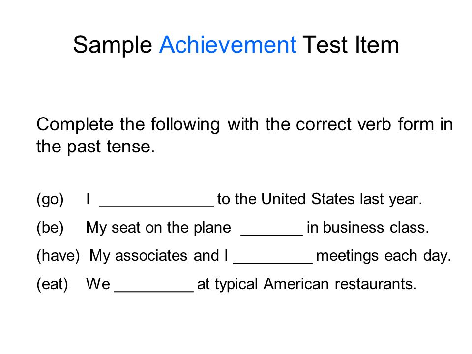 Sample Achievement Test Item Complete the following with the correct verb form in the past tense. (go) I _____________ to the United States last year.