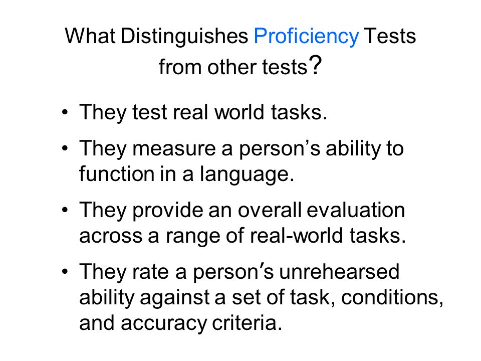 What Distinguishes Proficiency Tests from other tests ? They test real world tasks. They measure a persons ability to function in a language. They pro
