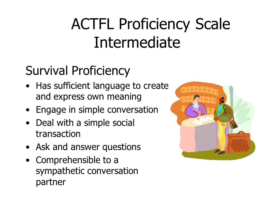 ACTFL Proficiency Scale Intermediate Survival Proficiency Has sufficient language to create and express own meaning Engage in simple conversation Deal