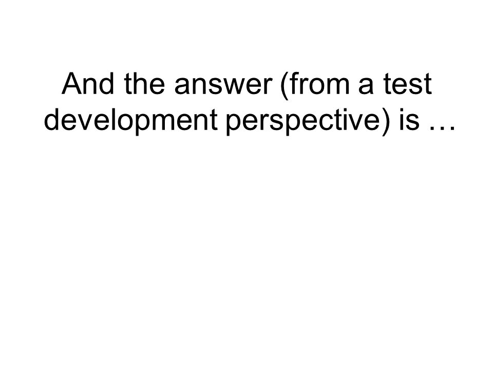 And the answer (from a test development perspective) is …