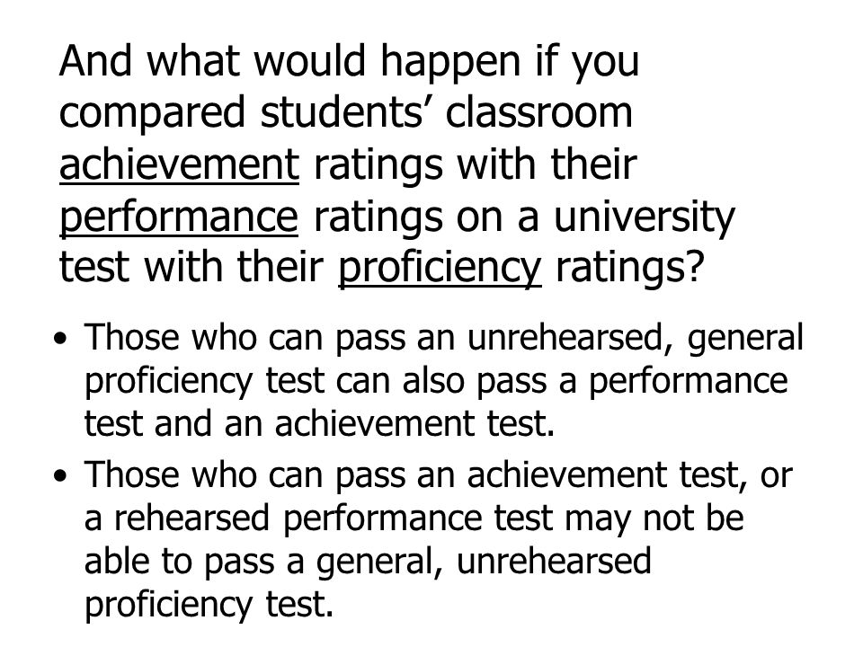 And what would happen if you compared students classroom achievement ratings with their performance ratings on a university test with their proficienc