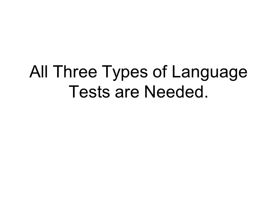 All Three Types of Language Tests are Needed.