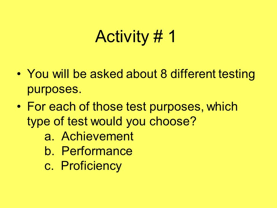 Activity # 1 You will be asked about 8 different testing purposes. For each of those test purposes, which type of test would you choose? a. Achievemen