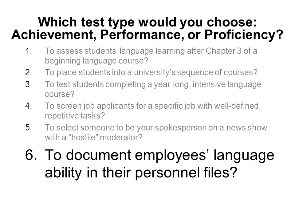 Which test type would you choose: Achievement, Performance, or Proficiency? 1.To assess students language learning after Chapter 3 of a beginning lang