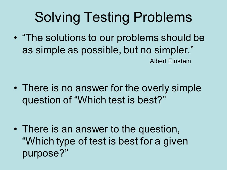 Solving Testing Problems The solutions to our problems should be as simple as possible, but no simpler. Albert Einstein There is no answer for the ove