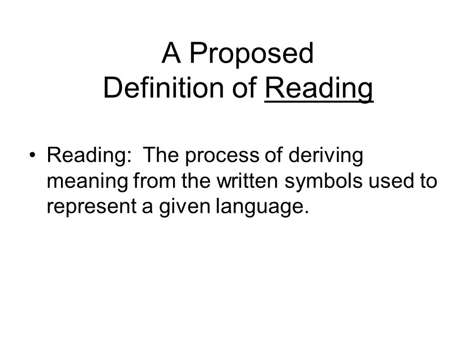 A Proposed Definition of Reading Reading: The process of deriving meaning from the written symbols used to represent a given language.