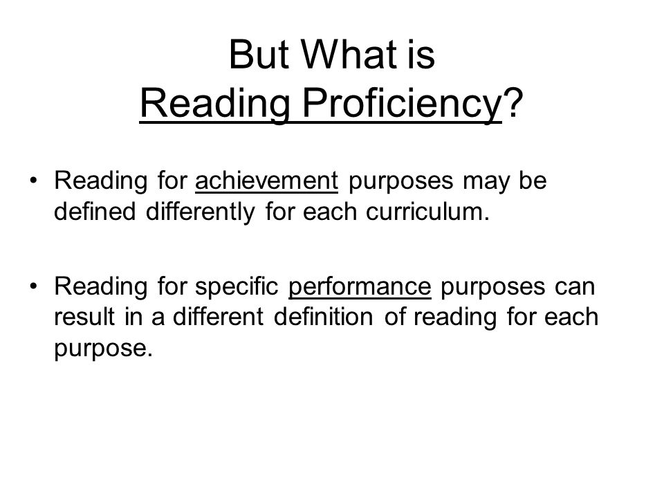 But What is Reading Proficiency? Reading for achievement purposes may be defined differently for each curriculum. Reading for specific performance pur