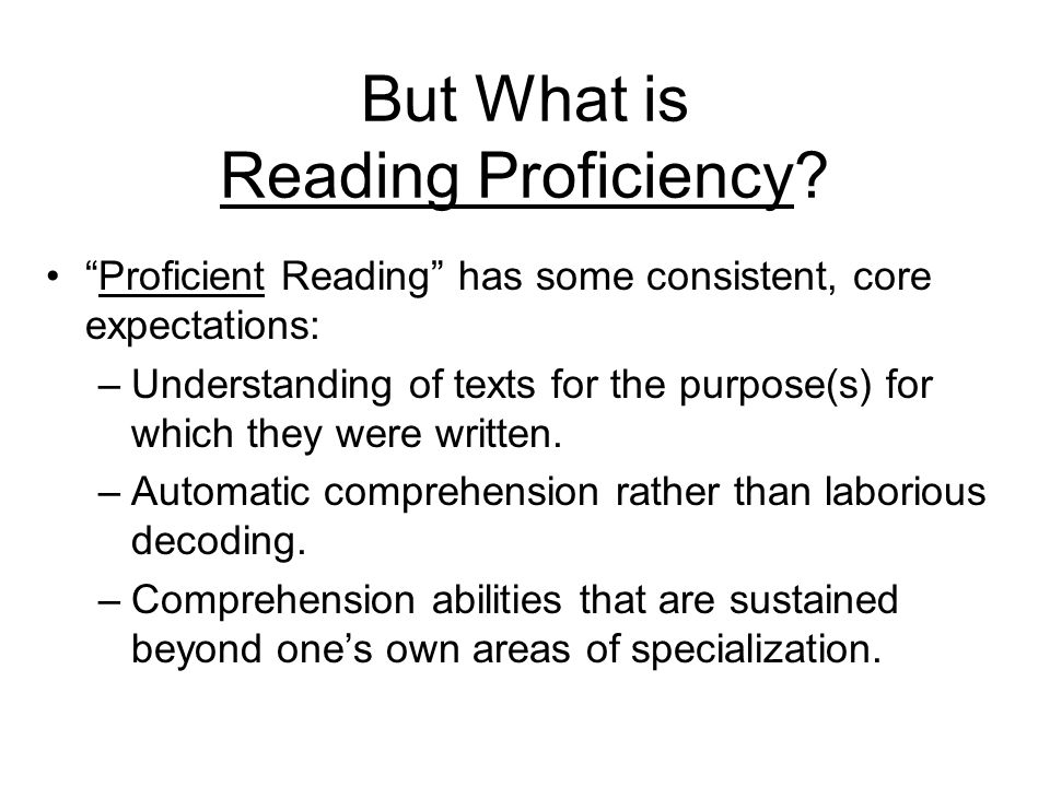 But What is Reading Proficiency? Proficient Reading has some consistent, core expectations: –Understanding of texts for the purpose(s) for which they