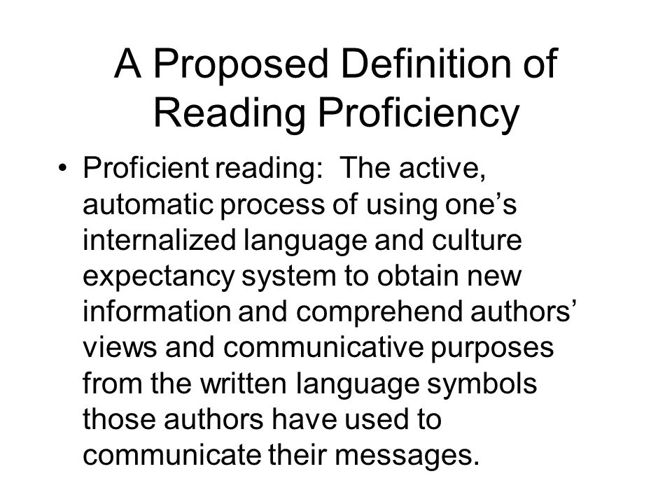 A Proposed Definition of Reading Proficiency Proficient reading: The active, automatic process of using ones internalized language and culture expecta