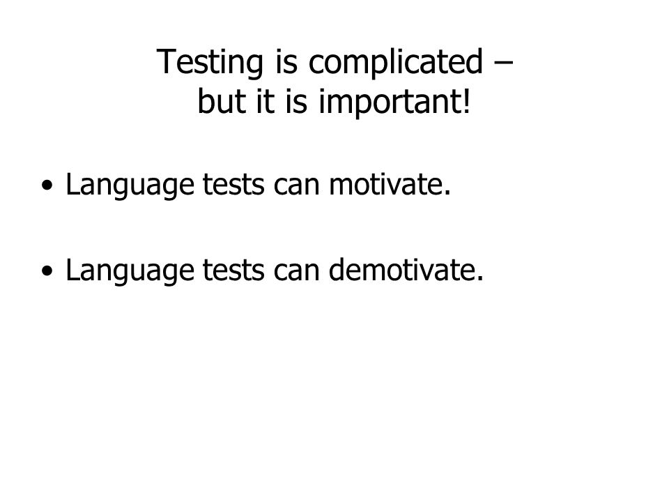 Testing is complicated – but it is important! Language tests can motivate. Language tests can demotivate.