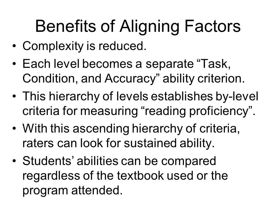 Benefits of Aligning Factors Complexity is reduced. Each level becomes a separate Task, Condition, and Accuracy ability criterion. This hierarchy of l