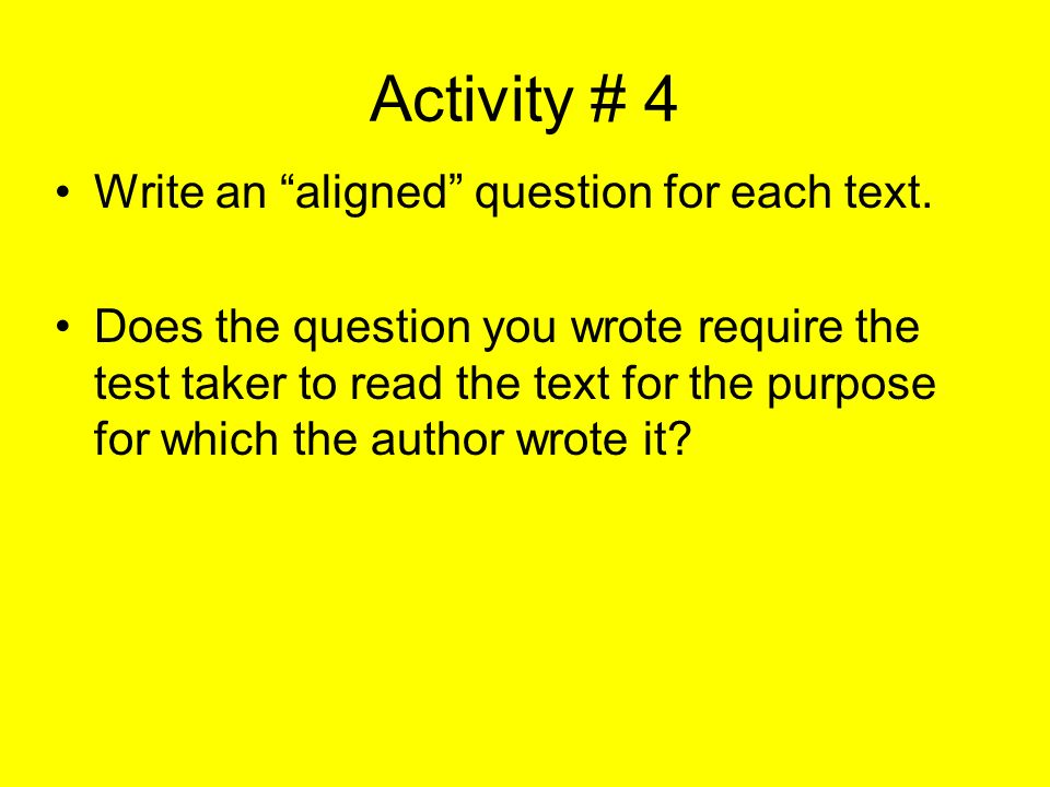Activity # 4 Write an aligned question for each text. Does the question you wrote require the test taker to read the text for the purpose for which th