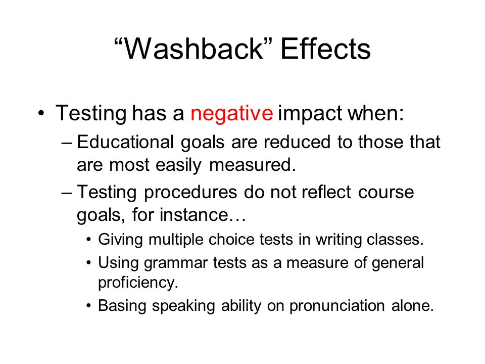 Washback Effects Testing has a negative impact when: –Educational goals are reduced to those that are most easily measured. –Testing procedures do not