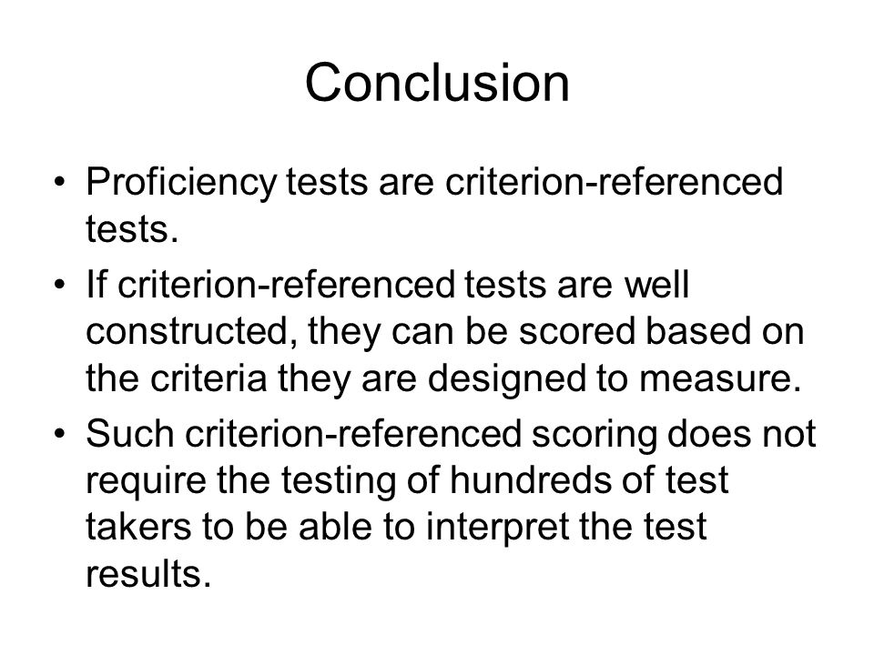 Conclusion Proficiency tests are criterion-referenced tests. If criterion-referenced tests are well constructed, they can be scored based on the crite