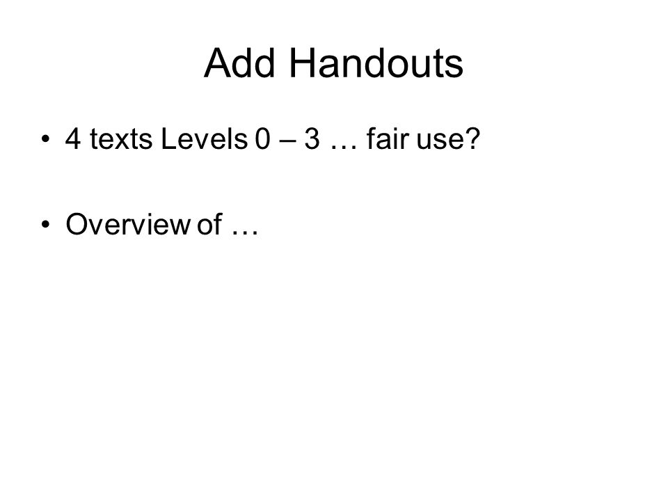 Add Handouts 4 texts Levels 0 – 3 … fair use? Overview of …